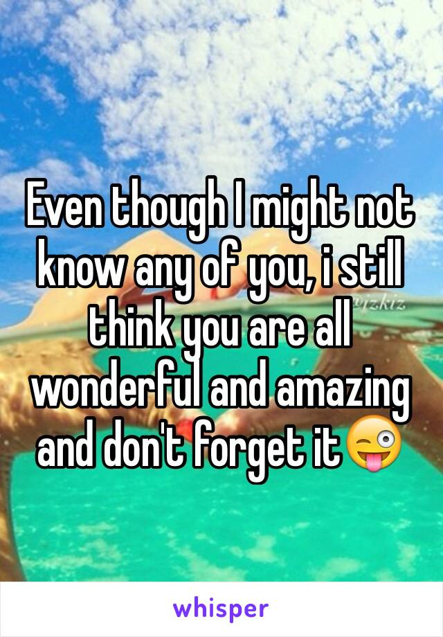 Even though I might not know any of you, i still think you are all wonderful and amazing and don't forget it😜