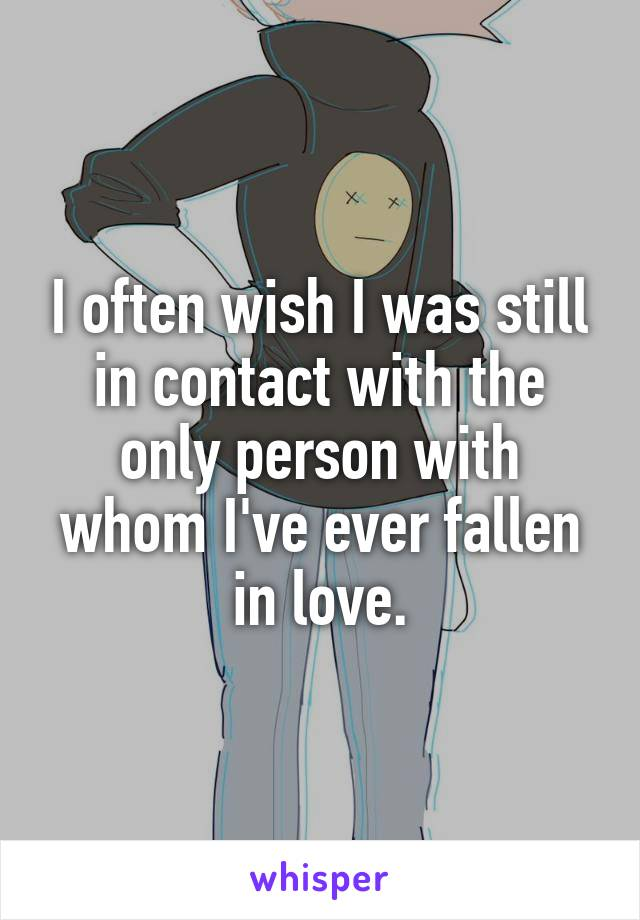 I often wish I was still in contact with the only person with whom I've ever fallen in love.