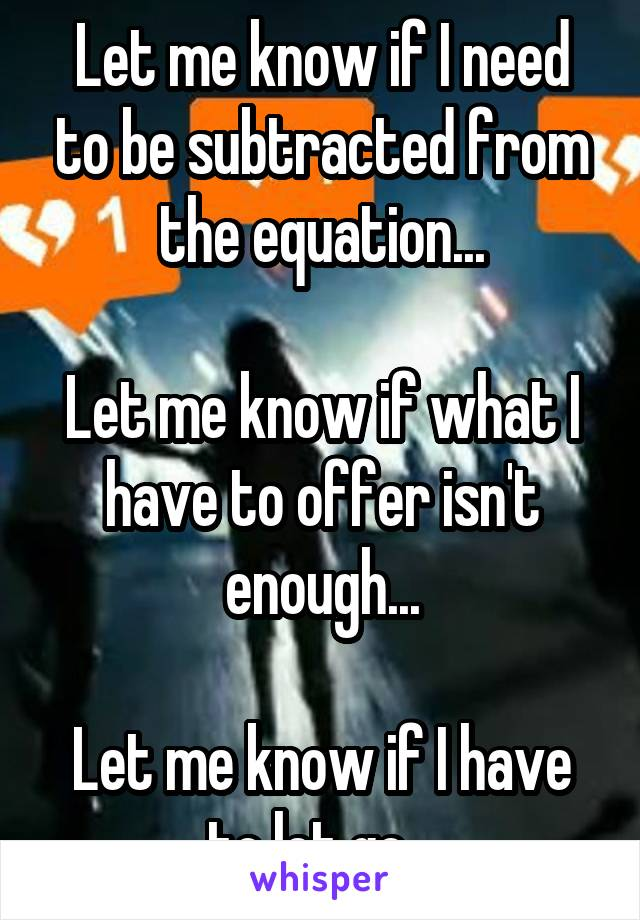 Let me know if I need to be subtracted from the equation...  Let me know if what I have to offer isn't enough...  Let me know if I have to let go...