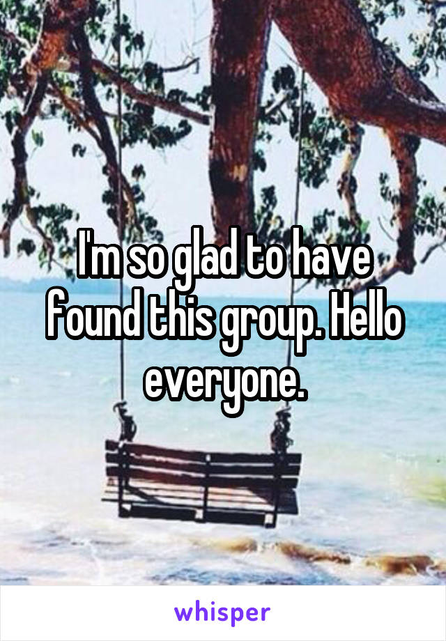 I'm so glad to have found this group. Hello everyone.