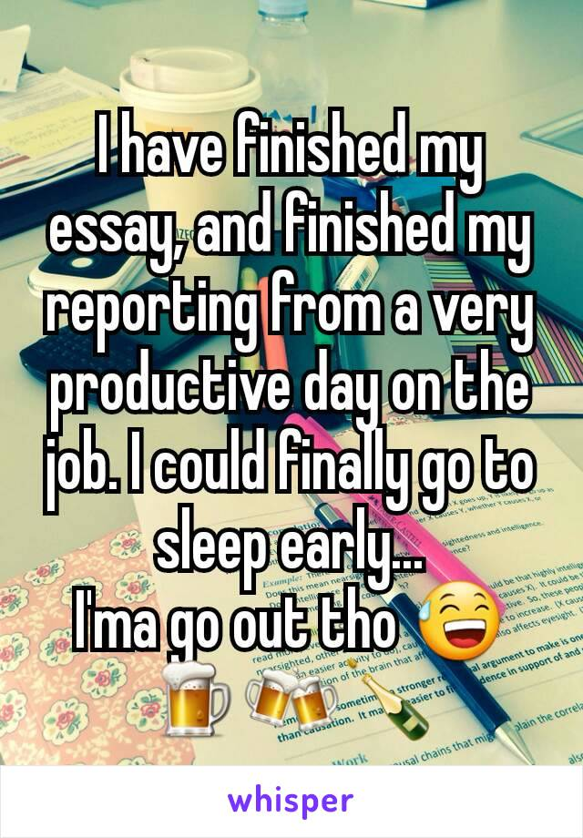 I have finished my essay, and finished my reporting from a very productive day on the job. I could finally go to sleep early... I'ma go out tho 😅🍺🍻🍾