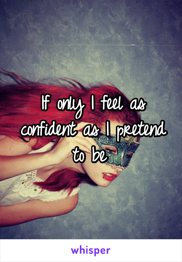 If only I feel as confident as I pretend to be