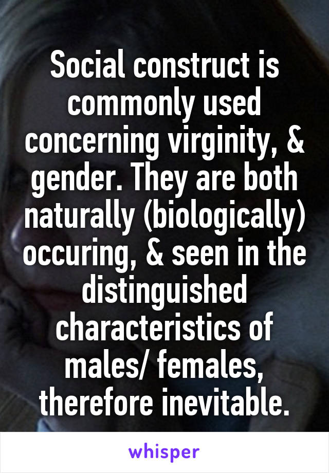 Social construct is commonly used concerning virginity, & gender. They are both naturally (biologically) occuring, & seen in the distinguished characteristics of males/ females, therefore inevitable.
