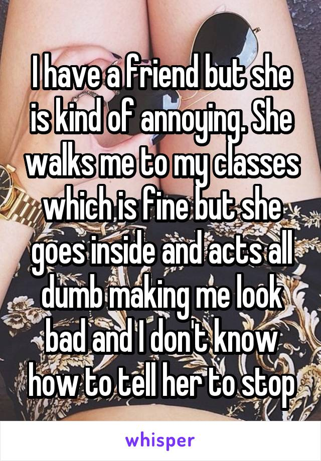 I have a friend but she is kind of annoying. She walks me to my classes which is fine but she goes inside and acts all dumb making me look bad and I don't know how to tell her to stop