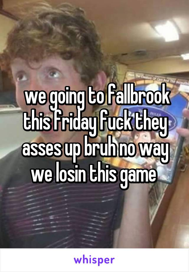 we going to fallbrook this friday fuck they asses up bruh no way we losin this game