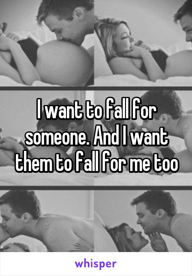 I want to fall for someone. And I want them to fall for me too