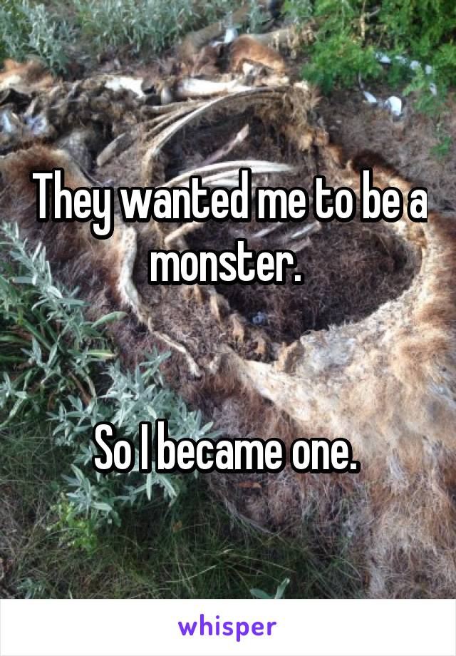 They wanted me to be a monster.    So I became one.