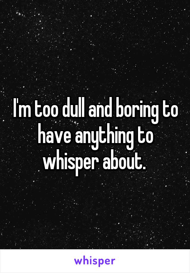 I'm too dull and boring to have anything to whisper about.