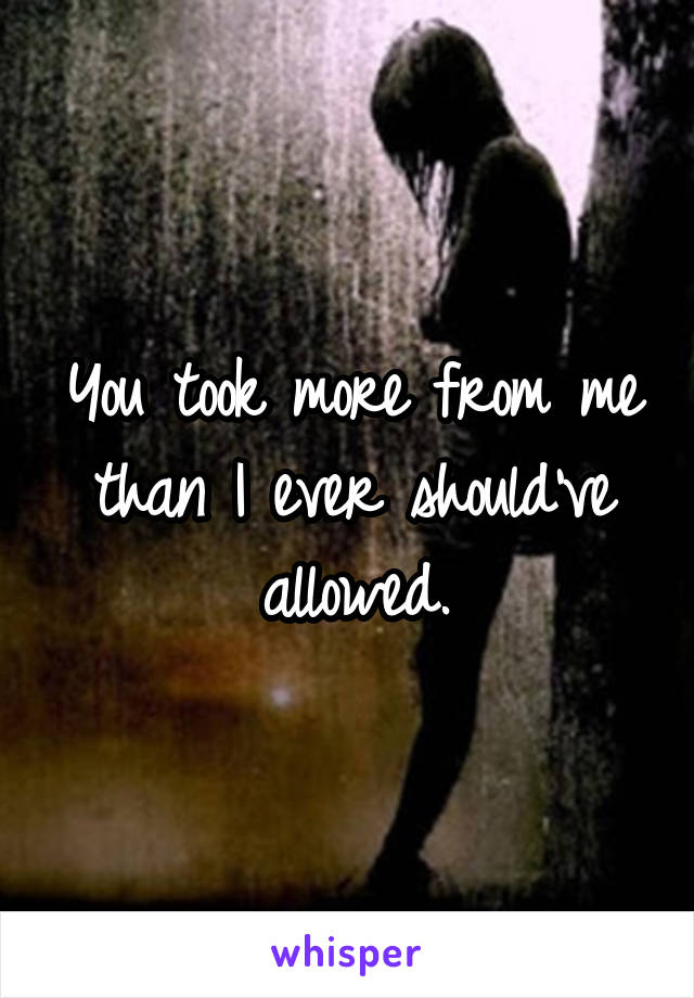 You took more from me than I ever should've allowed.