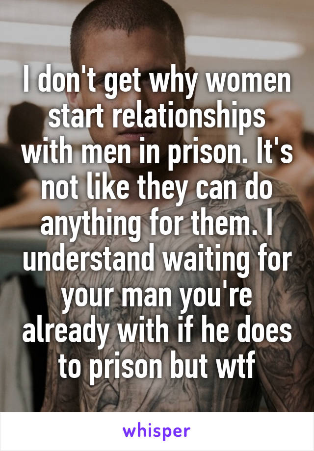I don't get why women start relationships with men in prison. It's not like they can do anything for them. I understand waiting for your man you're already with if he does to prison but wtf