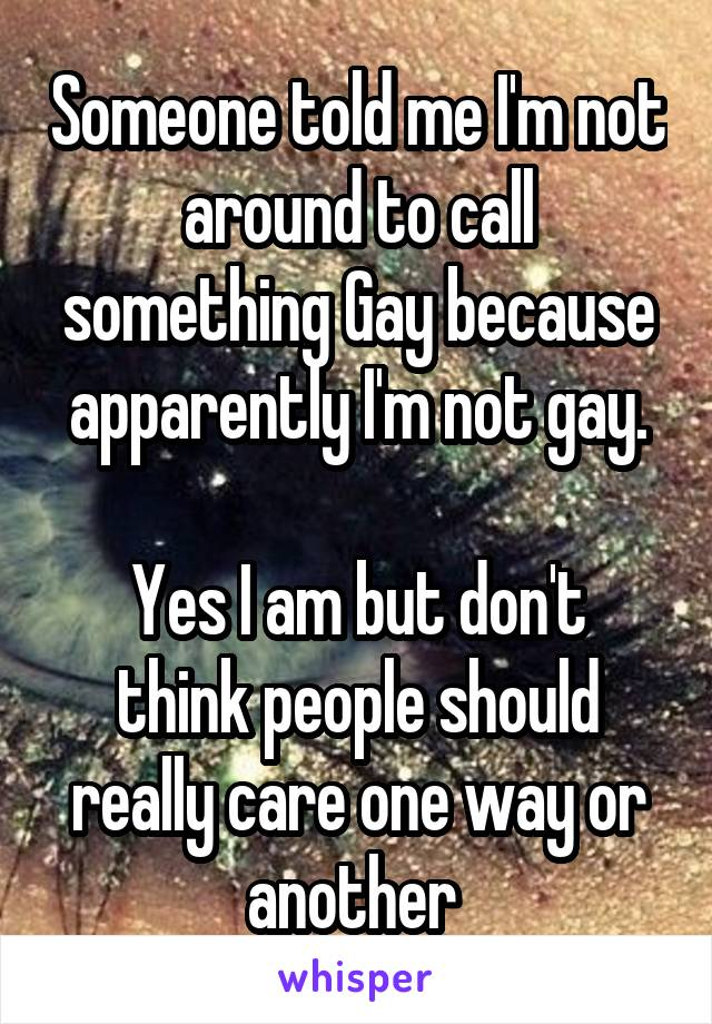 Someone told me I'm not around to call something Gay because apparently I'm not gay.  Yes I am but don't think people should really care one way or another