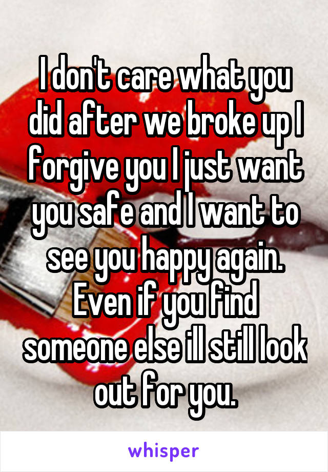 I don't care what you did after we broke up I forgive you I just want you safe and I want to see you happy again. Even if you find someone else ill still look out for you.