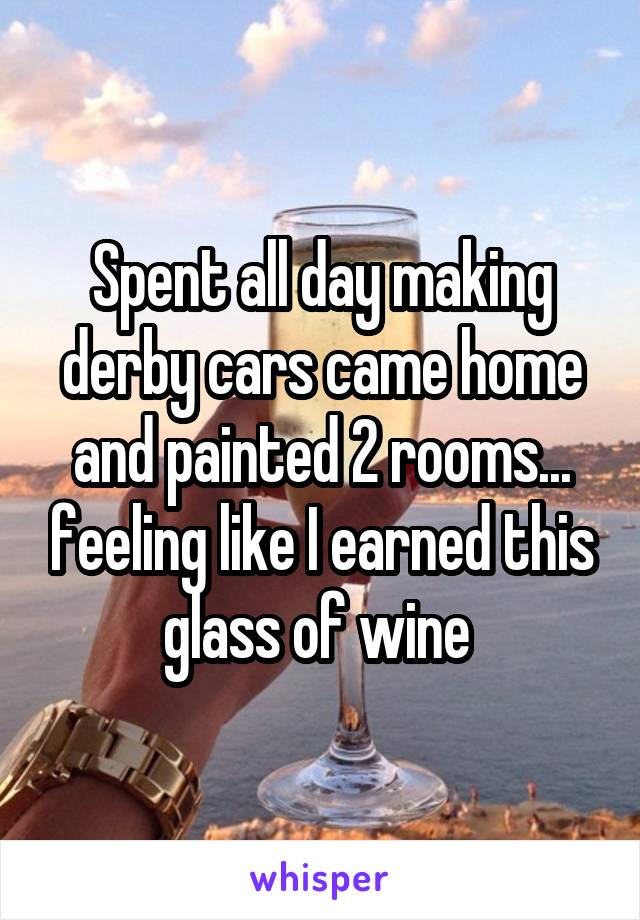 Spent all day making derby cars came home and painted 2 rooms... feeling like I earned this glass of wine