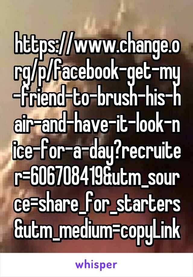 https://www.change.org/p/facebook-get-my-friend-to-brush-his-hair-and-have-it-look-nice-for-a-day?recruiter=606708419&utm_source=share_for_starters&utm_medium=copyLink