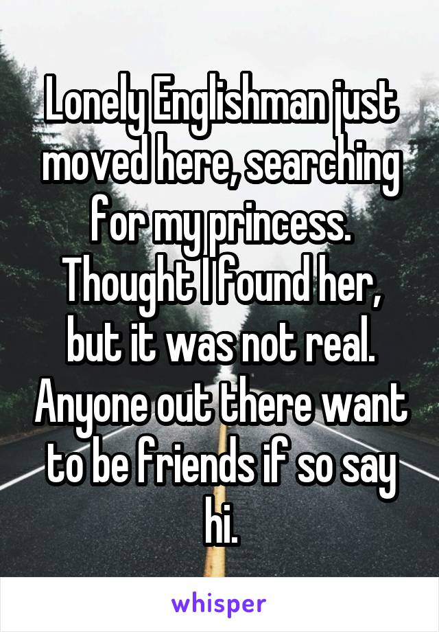 Lonely Englishman just moved here, searching for my princess. Thought I found her, but it was not real. Anyone out there want to be friends if so say hi.