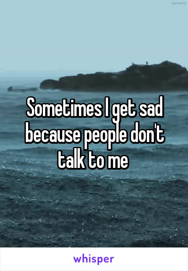 Sometimes I get sad because people don't talk to me