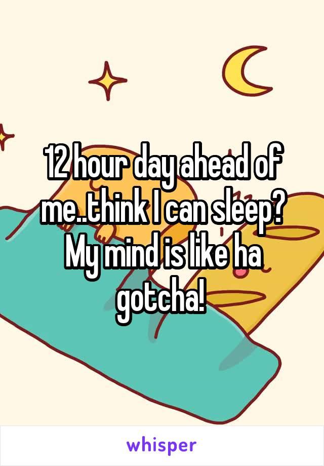 12 hour day ahead of me..think I can sleep? My mind is like ha gotcha!
