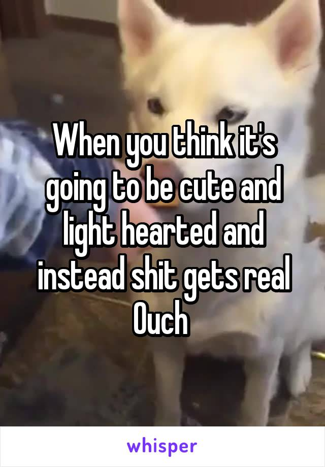 When you think it's going to be cute and light hearted and instead shit gets real Ouch