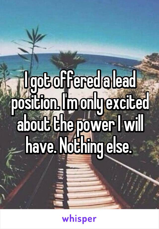 I got offered a lead position. I'm only excited about the power I will have. Nothing else.