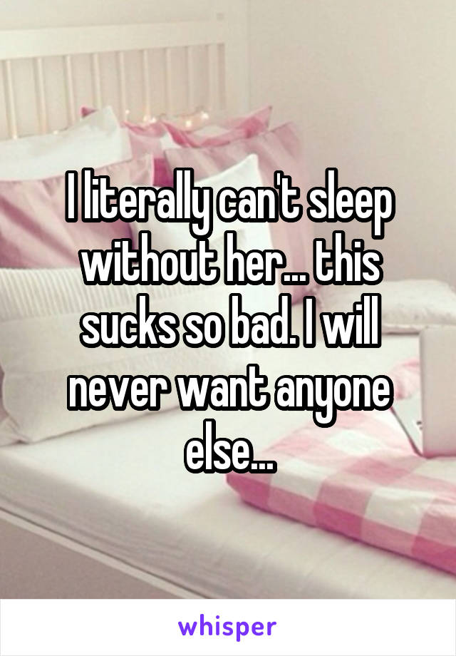 I literally can't sleep without her... this sucks so bad. I will never want anyone else...