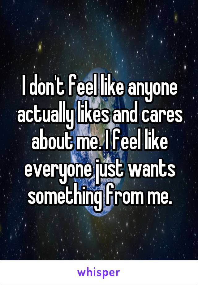 I don't feel like anyone actually likes and cares about me. I feel like everyone just wants something from me.