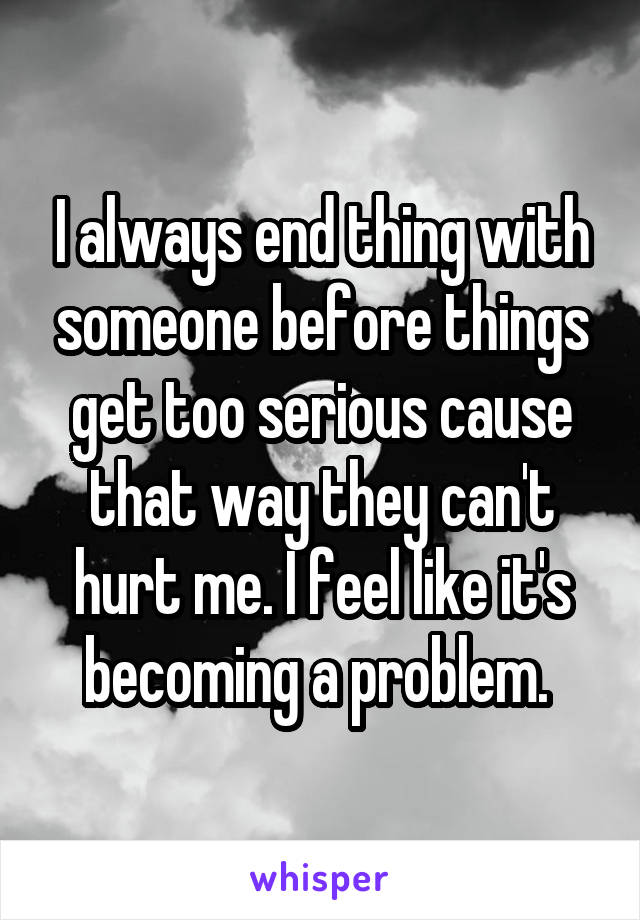 I always end thing with someone before things get too serious cause that way they can't hurt me. I feel like it's becoming a problem.
