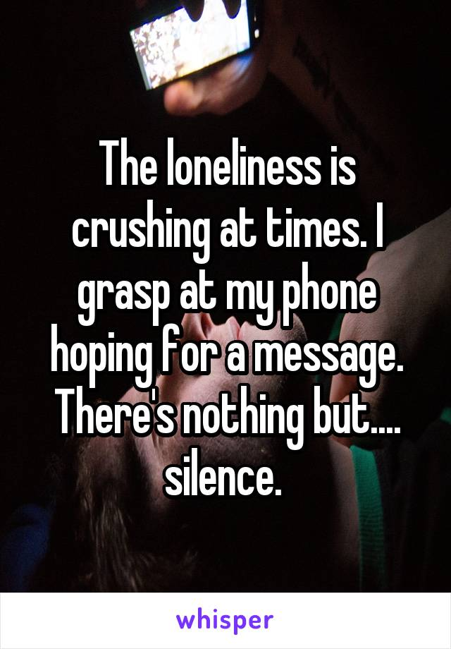 The loneliness is crushing at times. I grasp at my phone hoping for a message. There's nothing but.... silence.