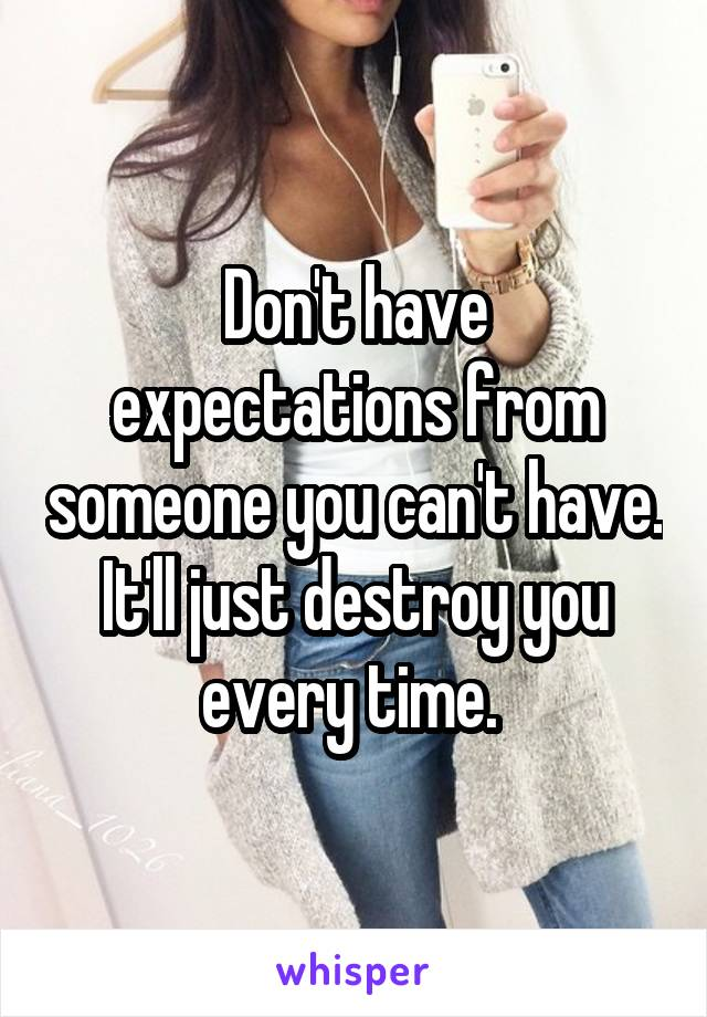 Don't have expectations from someone you can't have. It'll just destroy you every time.