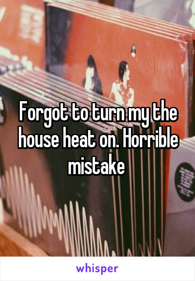 Forgot to turn my the house heat on. Horrible mistake