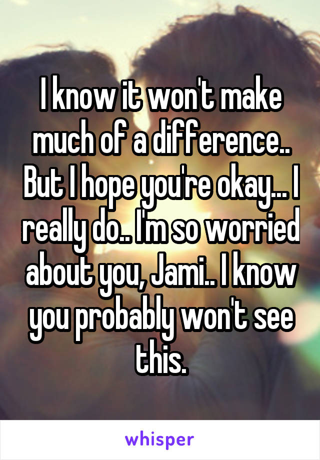 I know it won't make much of a difference.. But I hope you're okay... I really do.. I'm so worried about you, Jami.. I know you probably won't see this.