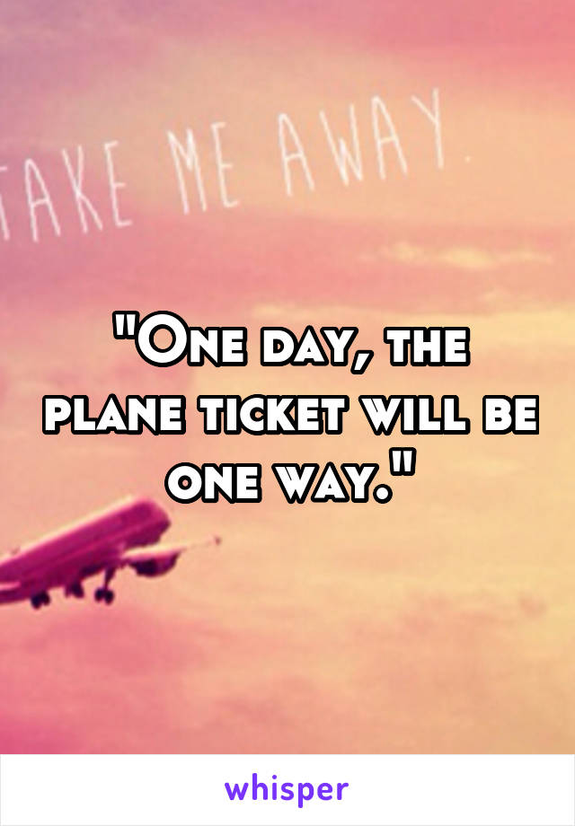 """""""One day, the plane ticket will be one way."""""""