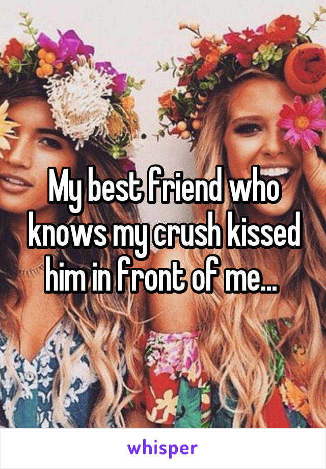 My best friend who knows my crush kissed him in front of me...