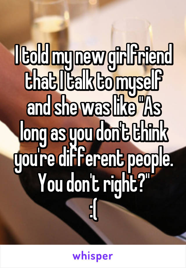 """I told my new girlfriend that I talk to myself and she was like """"As long as you don't think you're different people. You don't right?"""" :("""