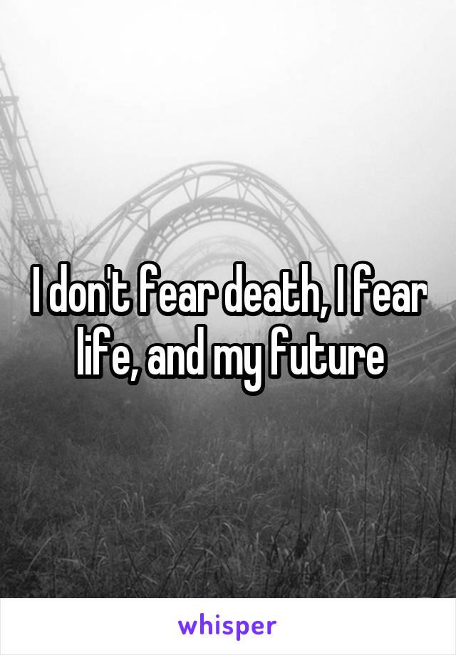 I don't fear death, I fear life, and my future
