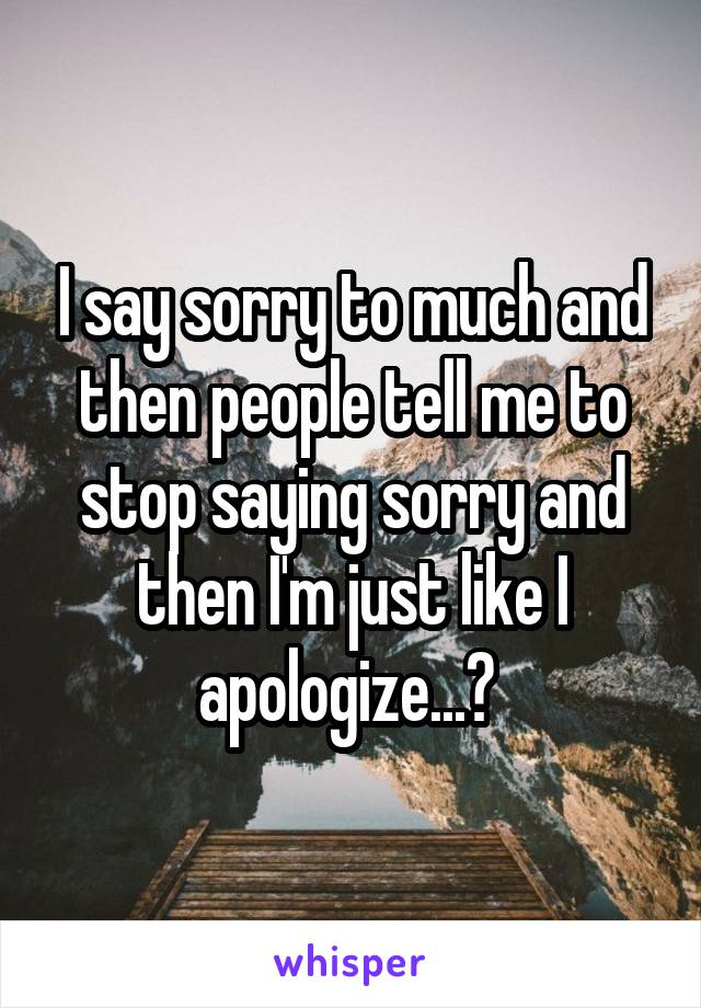 I say sorry to much and then people tell me to stop saying sorry and then I'm just like I apologize...?