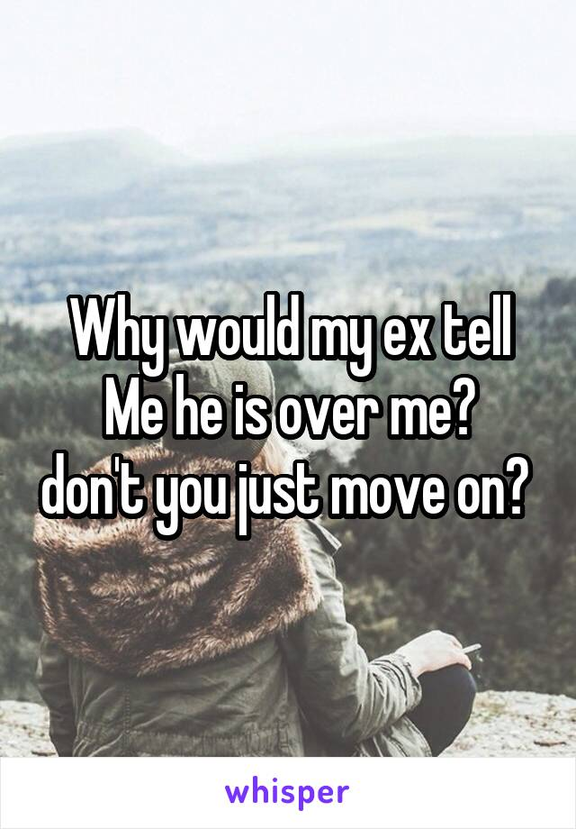 Why would my ex tell Me he is over me? don't you just move on?