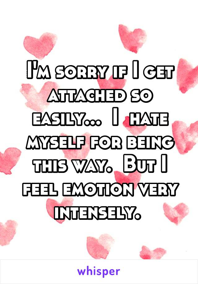 I'm sorry if I get attached so easily...  I  hate myself for being this way.  But I feel emotion very intensely.