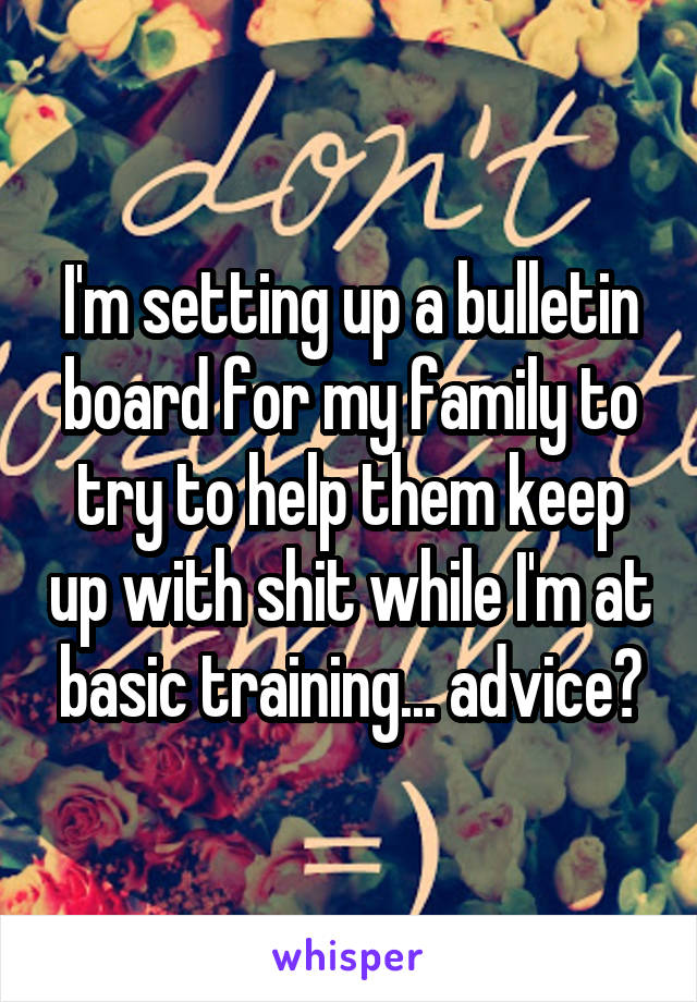I'm setting up a bulletin board for my family to try to help them keep up with shit while I'm at basic training... advice?