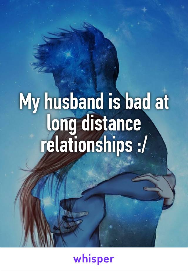 My husband is bad at long distance relationships :/