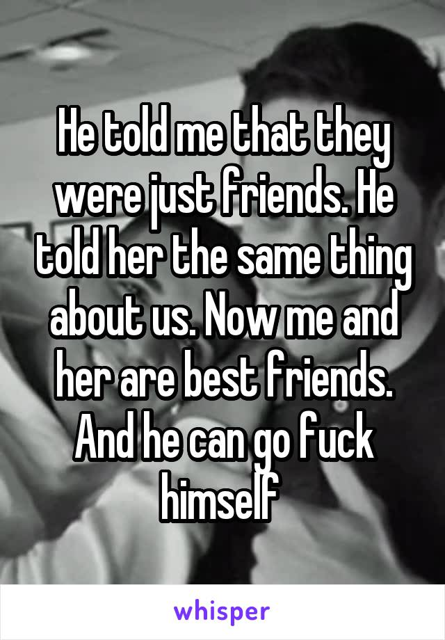 He told me that they were just friends. He told her the same thing about us. Now me and her are best friends. And he can go fuck himself