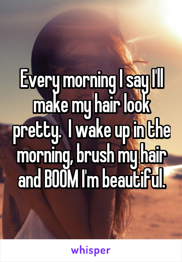 Every morning I say I'll make my hair look pretty.  I wake up in the morning, brush my hair and BOOM I'm beautiful.