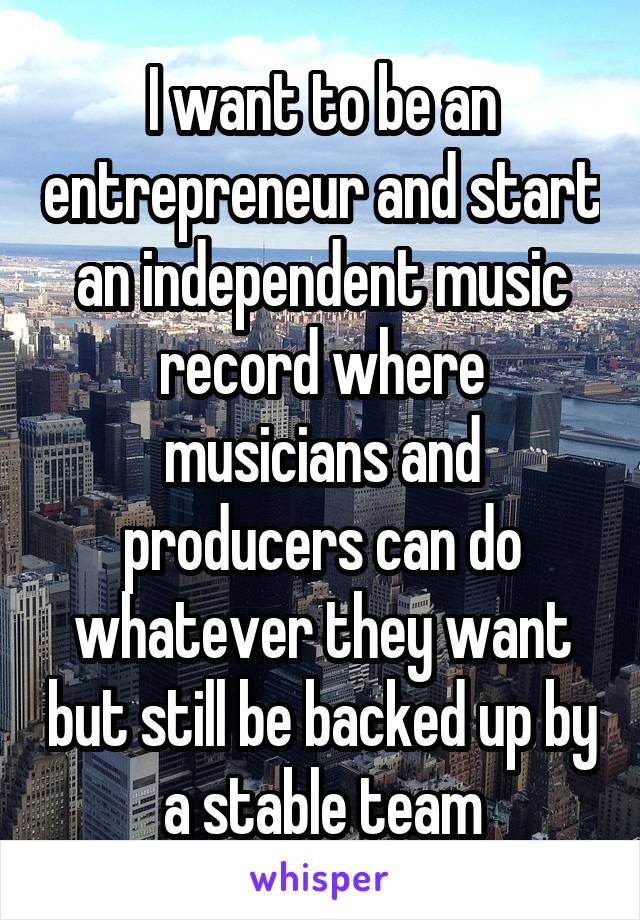 I want to be an entrepreneur and start an independent music record where musicians and producers can do whatever they want but still be backed up by a stable team