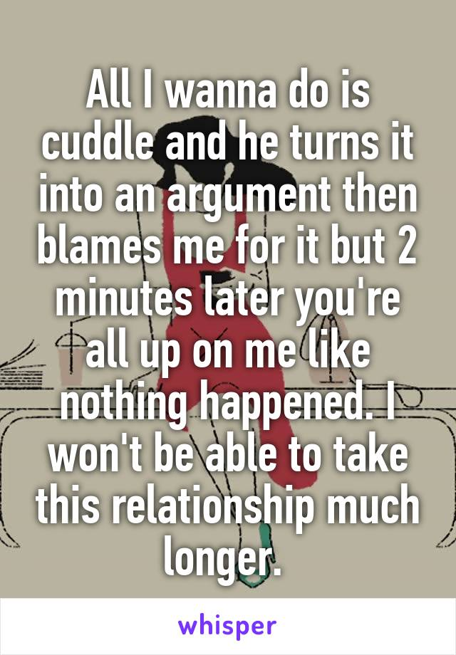 All I wanna do is cuddle and he turns it into an argument then blames me for it but 2 minutes later you're all up on me like nothing happened. I won't be able to take this relationship much longer.
