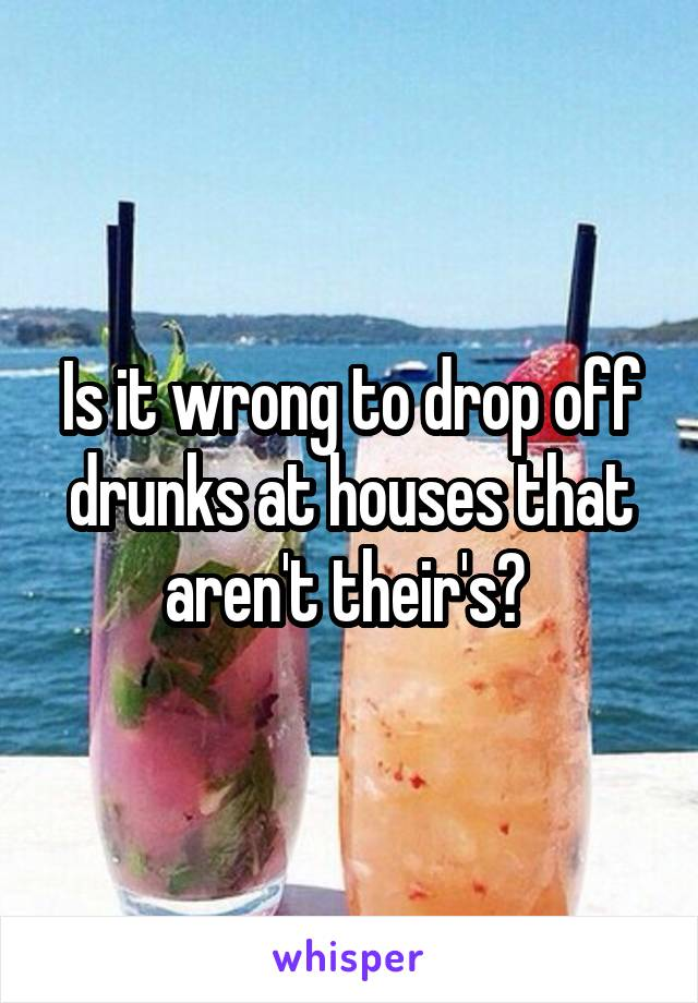 Is it wrong to drop off drunks at houses that aren't their's?