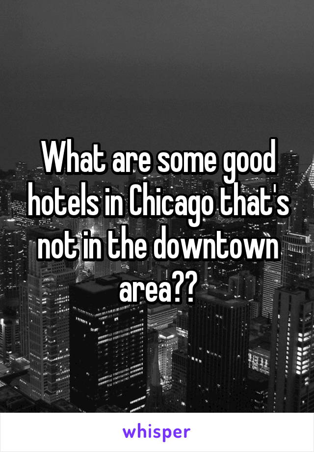 What are some good hotels in Chicago that's not in the downtown area??
