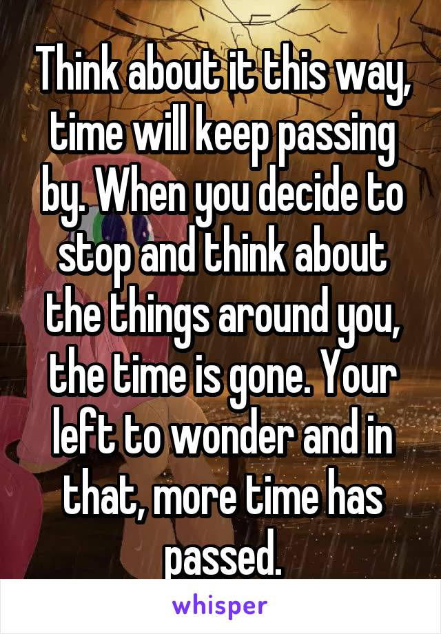 Think about it this way, time will keep passing by. When you decide to stop and think about the things around you, the time is gone. Your left to wonder and in that, more time has passed.