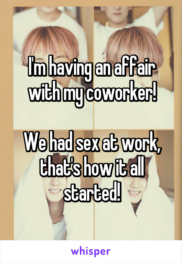 I'm having an affair with my coworker!  We had sex at work, that's how it all started!