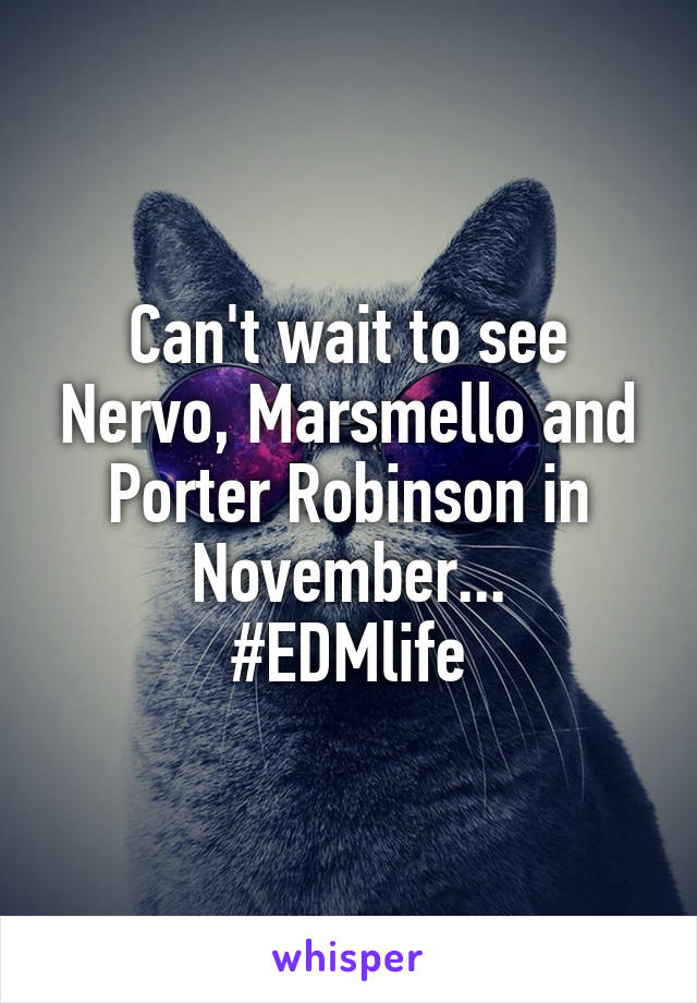 Can't wait to see Nervo, Marsmello and Porter Robinson in November... #EDMlife
