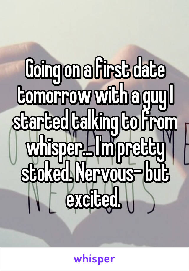 Going on a first date tomorrow with a guy I started talking to from whisper... I'm pretty stoked. Nervous- but excited.