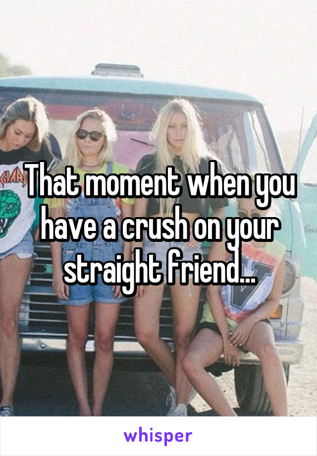That moment when you have a crush on your straight friend...